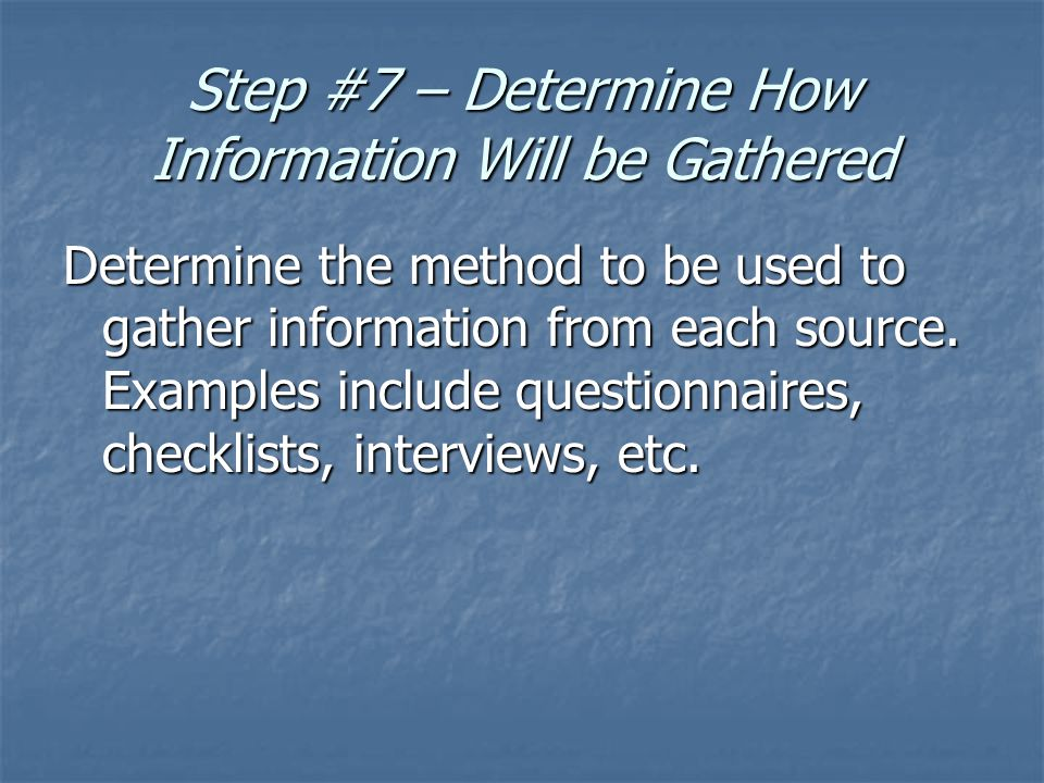 Step #7 – Determine How Information Will be Gathered Determine the method to be used to gather information from each source.