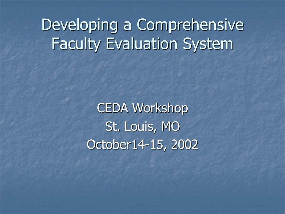 Developing a Comprehensive Faculty Evaluation System CEDA Workshop St. Louis, MO October14-15, 2002