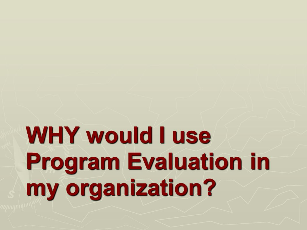 WHY would I use Program Evaluation in my organization