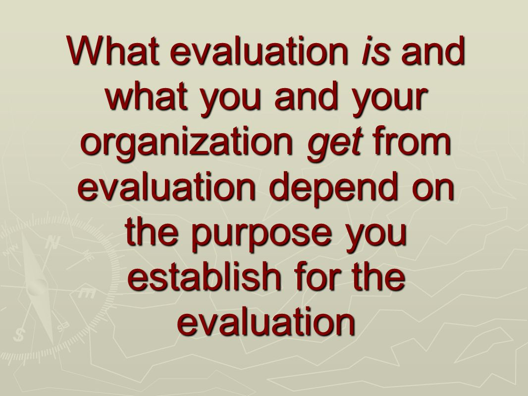 What evaluation is and what you and your organization get from evaluation depend on the purpose you establish for the evaluation