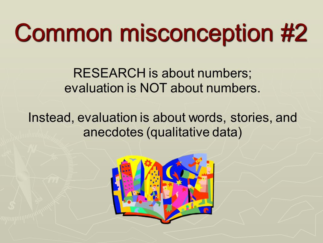 Common misconception #2 RESEARCH is about numbers; evaluation is NOT about numbers.