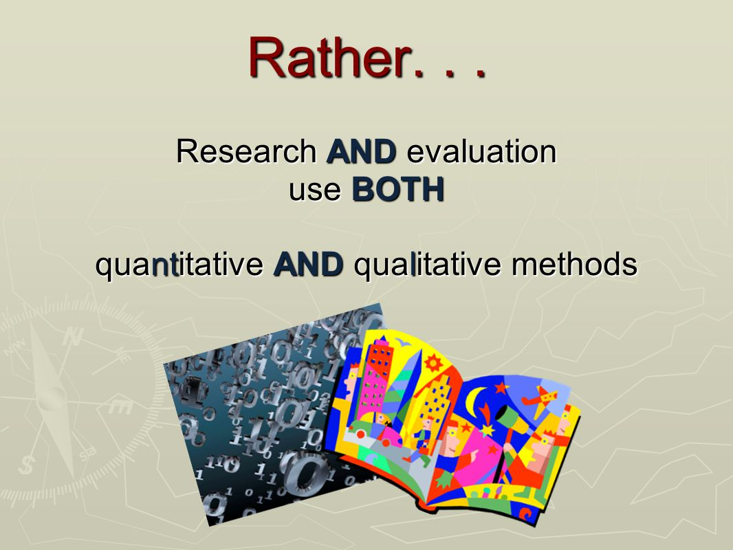 Rather... Research AND evaluation use BOTH quantitative AND qualitative methods
