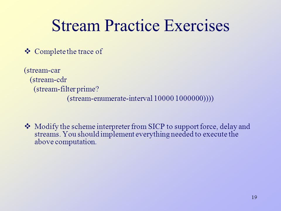19 Stream Practice Exercises  Complete the trace of (stream-car (stream-cdr (stream-filter prime.