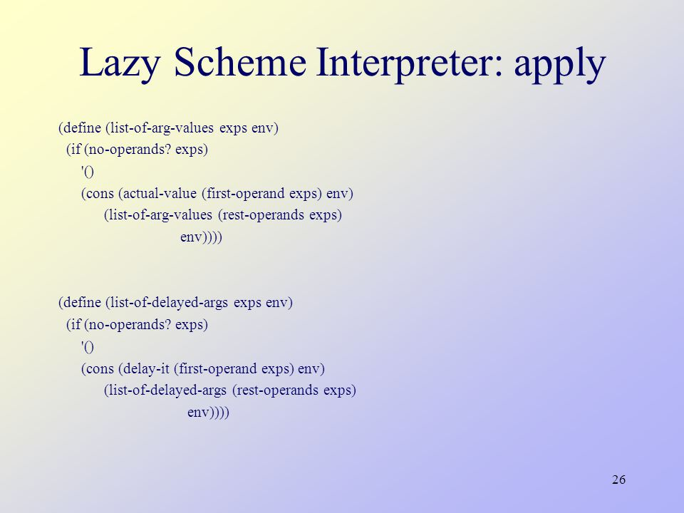 26 Lazy Scheme Interpreter: apply (define (list-of-arg-values exps env) (if (no-operands.