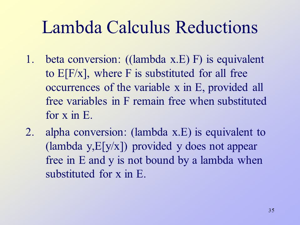 35 Lambda Calculus Reductions 1.beta conversion: ((lambda x.E) F) is equivalent to E[F/x], where F is substituted for all free occurrences of the variable x in E, provided all free variables in F remain free when substituted for x in E.
