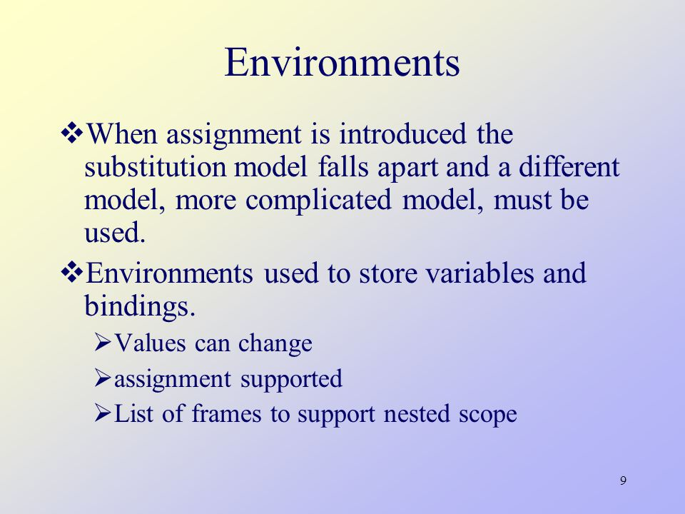 9 Environments  When assignment is introduced the substitution model falls apart and a different model, more complicated model, must be used.
