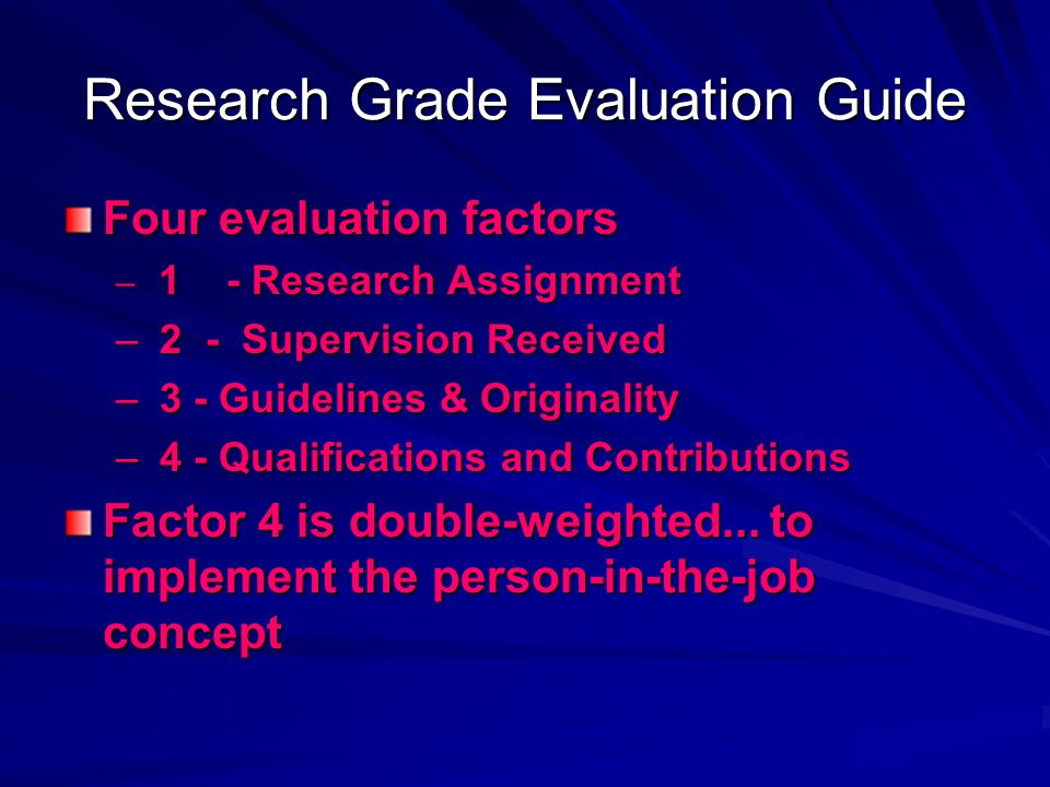 Research Grade Evaluation Guide Four evaluation factors – 1 - Research Assignment – 2 - Supervision Received – 3 - Guidelines & Originality – 4 - Qual