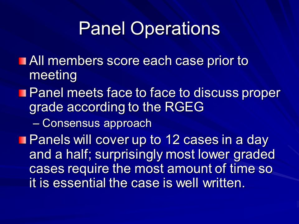 Panel Operations All members score each case prior to meeting Panel meets face to face to discuss proper grade according to the RGEG –Consensus approa