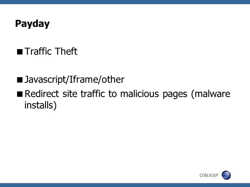 OWASP Payday  Traffic Theft  Javascript/Iframe/other  Redirect site traffic to malicious pages (malware installs)