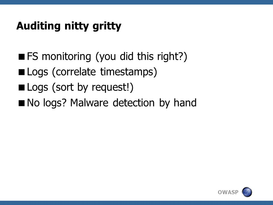 OWASP Auditing nitty gritty  FS monitoring (you did this right?)  Logs (correlate timestamps)  Logs (sort by request!)  No logs.