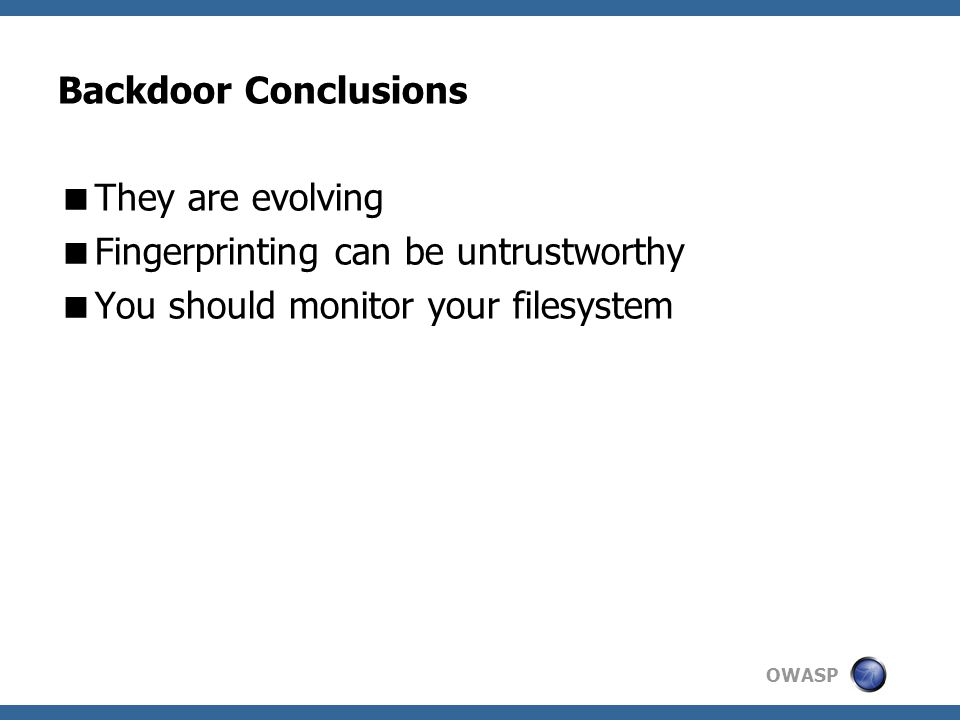 OWASP Backdoor Conclusions  They are evolving  Fingerprinting can be untrustworthy  You should monitor your filesystem