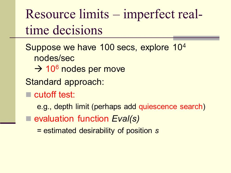 Resource limits – imperfect real- time decisions Suppose we have 100 secs, explore 10 4 nodes/sec  10 6 nodes per move Standard approach: cutoff test