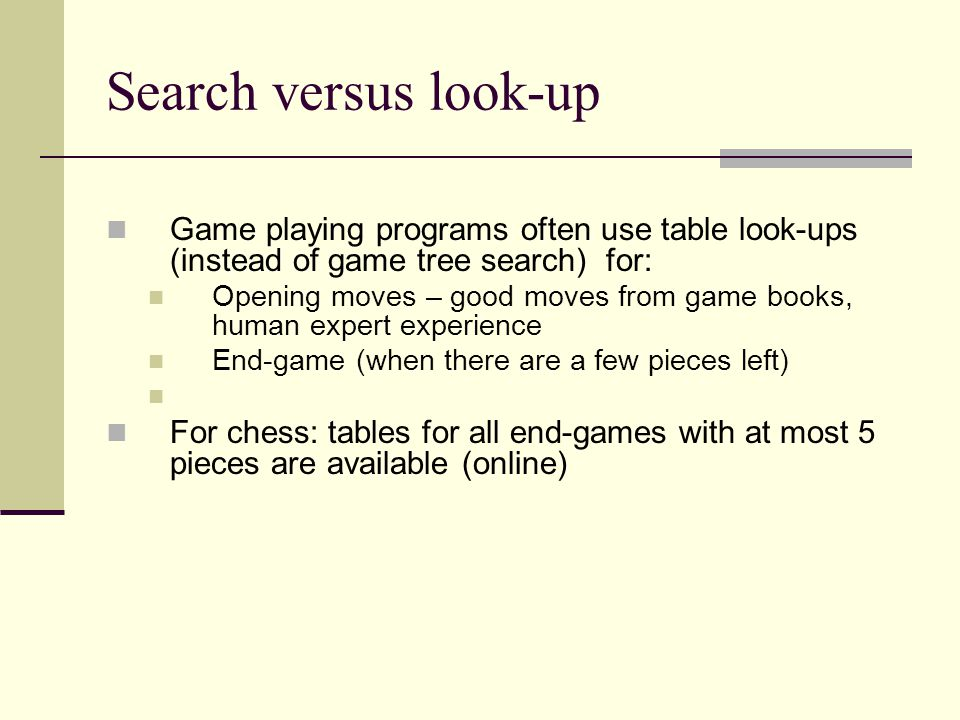Search versus look-up Game playing programs often use table look-ups (instead of game tree search) for: Opening moves – good moves from game books, hu