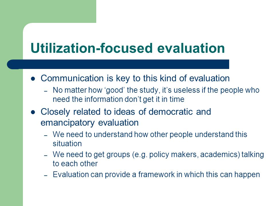 Utilization-focused evaluation Communication is key to this kind of evaluation – No matter how 'good' the study, it's useless if the people who need the information don't get it in time Closely related to ideas of democratic and emancipatory evaluation – We need to understand how other people understand this situation – We need to get groups (e.g.