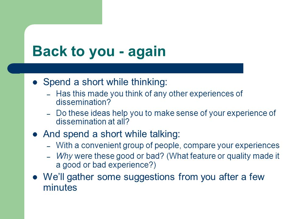Back to you - again Spend a short while thinking: – Has this made you think of any other experiences of dissemination.