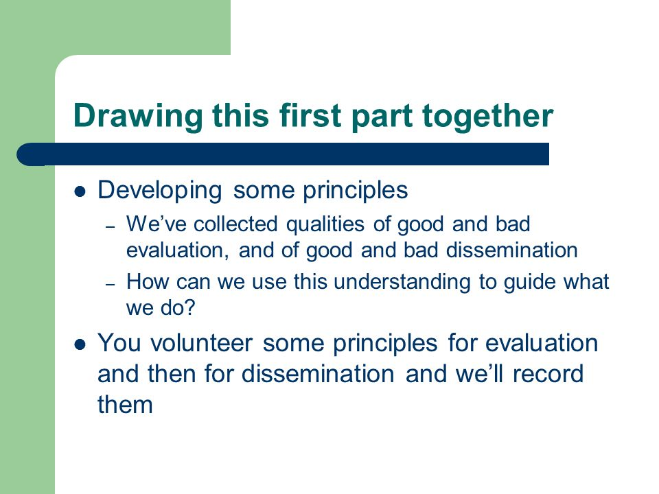 Drawing this first part together Developing some principles – We've collected qualities of good and bad evaluation, and of good and bad dissemination – How can we use this understanding to guide what we do.