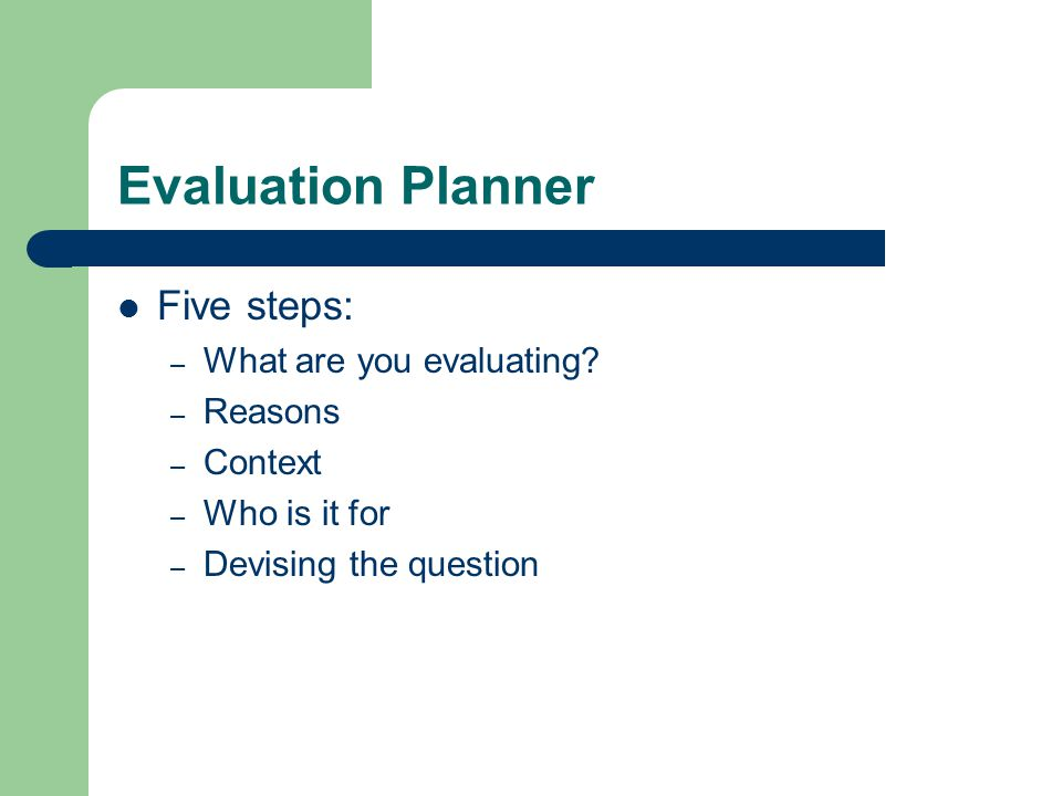 Evaluation Planner Five steps: – What are you evaluating.