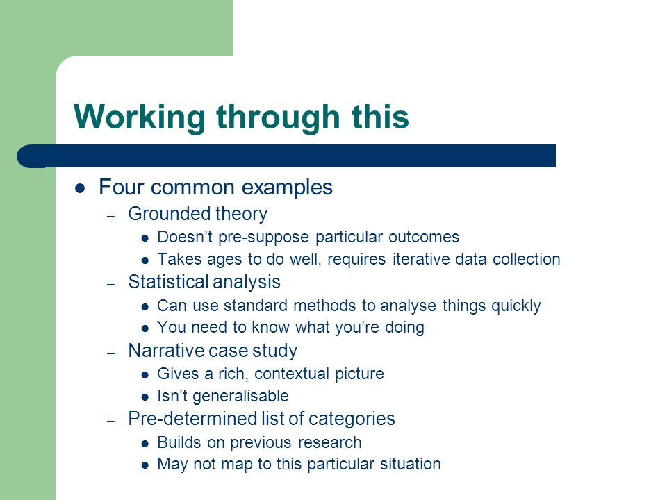 Working through this Four common examples – Grounded theory Doesn't pre-suppose particular outcomes Takes ages to do well, requires iterative data collection – Statistical analysis Can use standard methods to analyse things quickly You need to know what you're doing – Narrative case study Gives a rich, contextual picture Isn't generalisable – Pre-determined list of categories Builds on previous research May not map to this particular situation