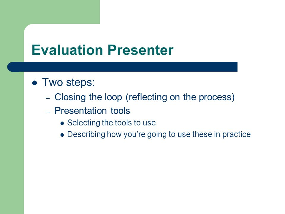 Evaluation Presenter Two steps: – Closing the loop (reflecting on the process) – Presentation tools Selecting the tools to use Describing how you're going to use these in practice