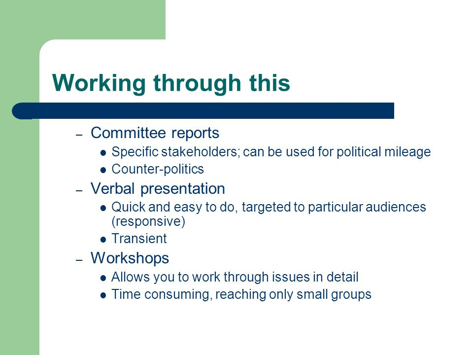 Working through this – Committee reports Specific stakeholders; can be used for political mileage Counter-politics – Verbal presentation Quick and easy to do, targeted to particular audiences (responsive) Transient – Workshops Allows you to work through issues in detail Time consuming, reaching only small groups