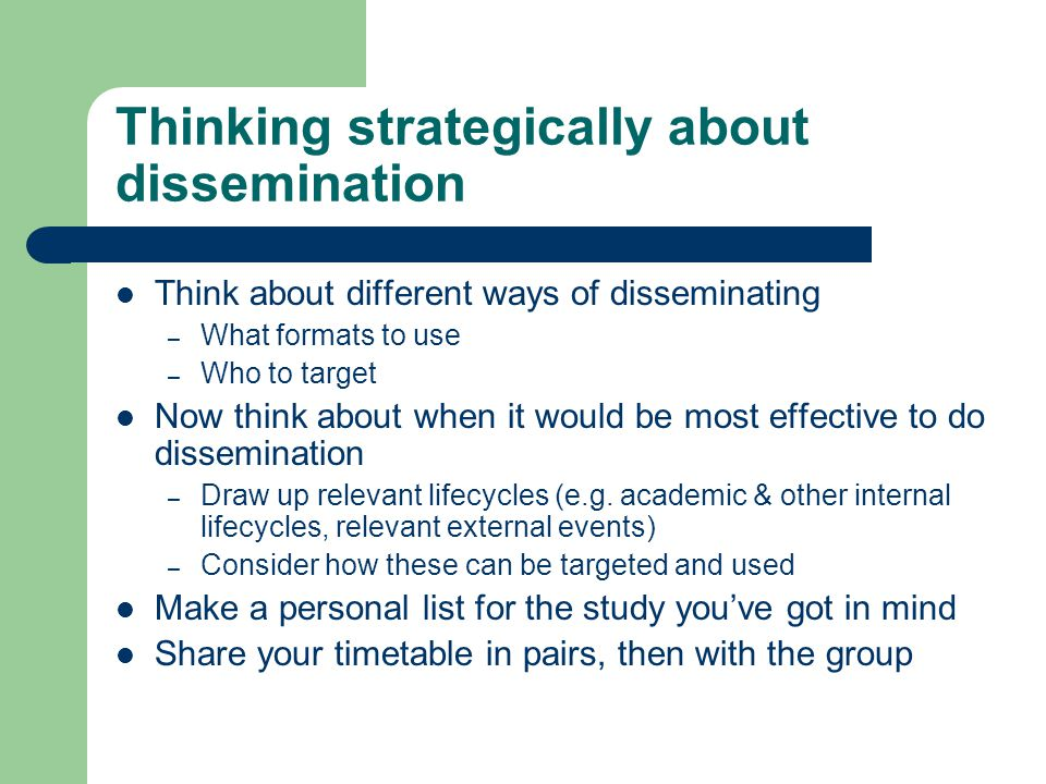 Thinking strategically about dissemination Think about different ways of disseminating – What formats to use – Who to target Now think about when it would be most effective to do dissemination – Draw up relevant lifecycles (e.g.