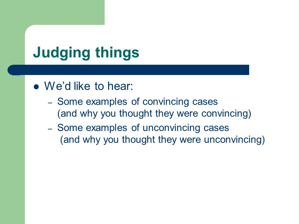Judging things We'd like to hear: – Some examples of convincing cases (and why you thought they were convincing) – Some examples of unconvincing cases (and why you thought they were unconvincing)