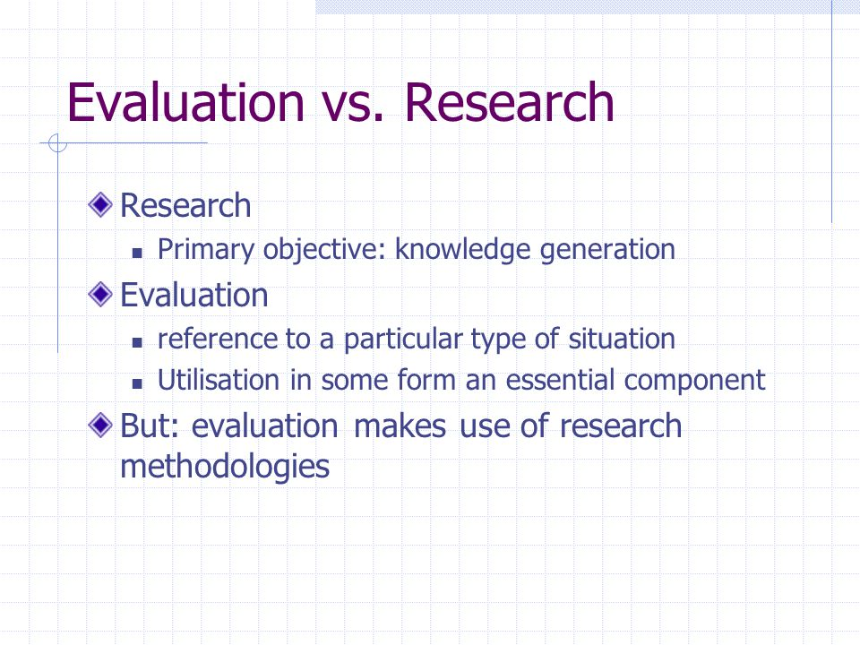 Evaluation vs. Research Research Primary objective: knowledge generation Evaluation reference to a particular type of situation Utilisation in some fo