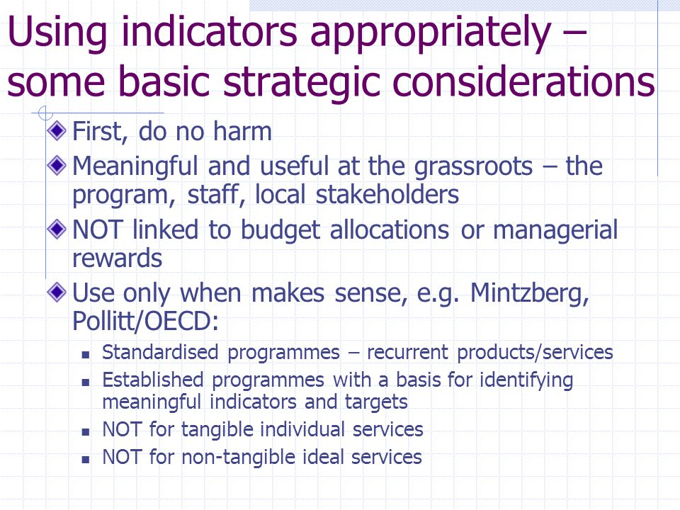 Using indicators appropriately – some basic strategic considerations First, do no harm Meaningful and useful at the grassroots – the program, staff, l