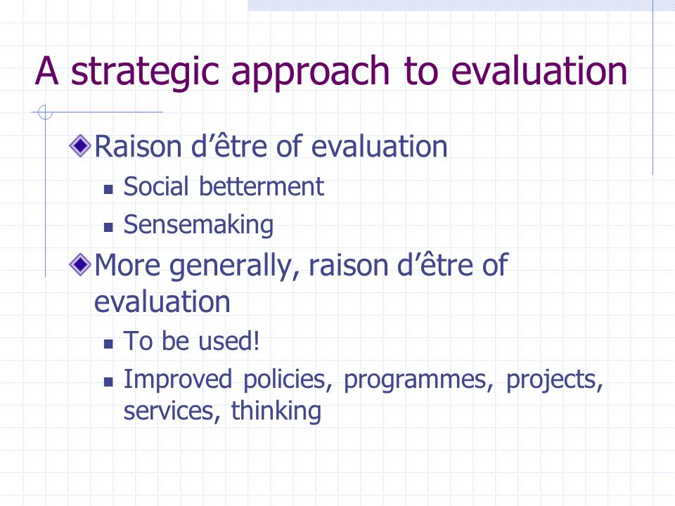 A strategic approach to evaluation Raison d'être of evaluation Social betterment Sensemaking More generally, raison d'être of evaluation To be used! I