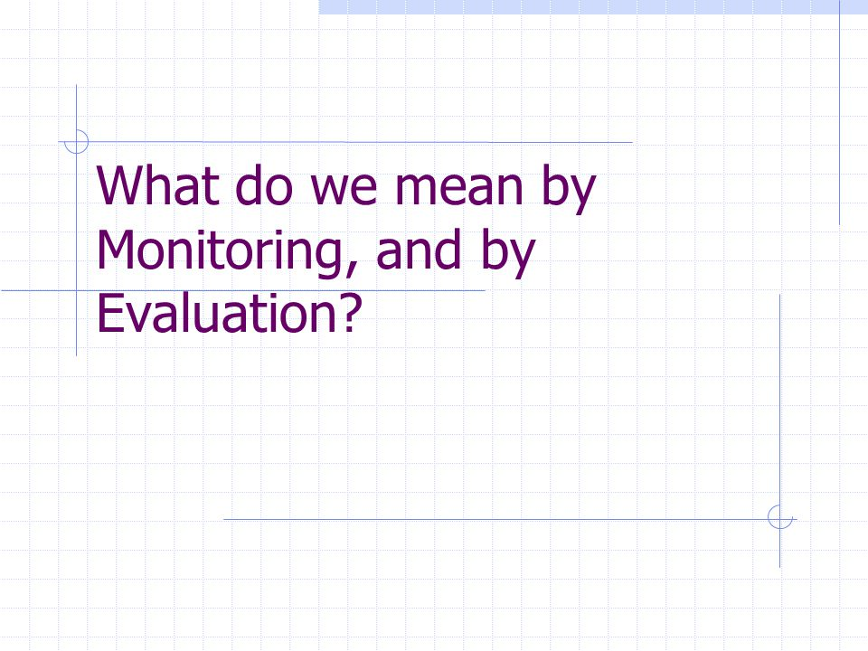 What do we mean by Monitoring, and by Evaluation?
