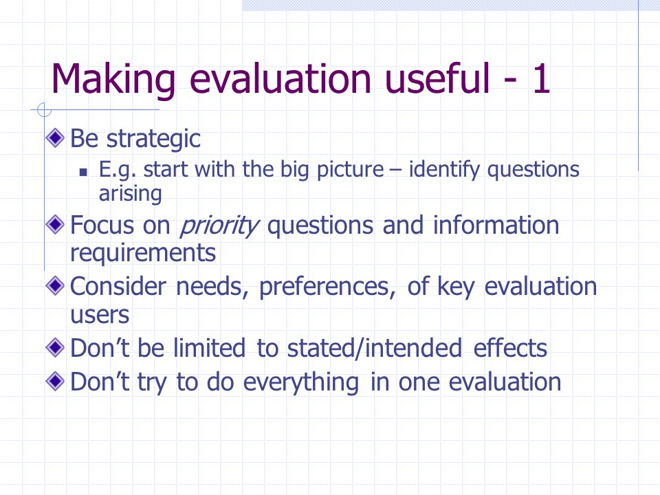Making evaluation useful - 1 Be strategic E.g. start with the big picture – identify questions arising Focus on priority questions and information req