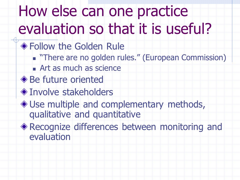 "How else can one practice evaluation so that it is useful? Follow the Golden Rule ""There are no golden rules."" (European Commission) Art as much as sc"