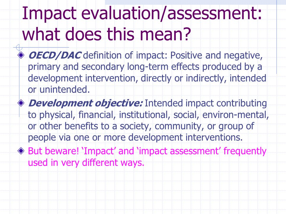 Impact evaluation/assessment: what does this mean? OECD/DAC definition of impact: Positive and negative, primary and secondary long-term effects produ