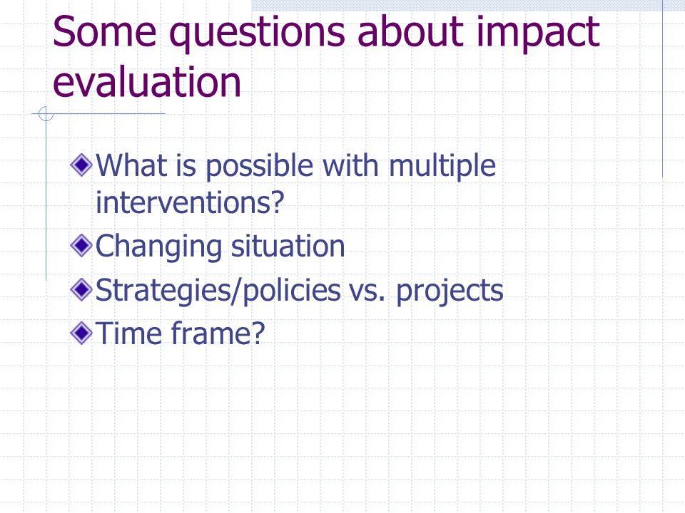 Some questions about impact evaluation What is possible with multiple interventions? Changing situation Strategies/policies vs. projects Time frame?