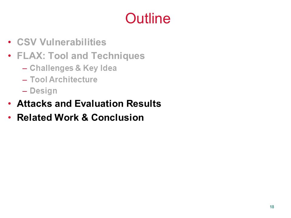 18 Outline CSV Vulnerabilities FLAX: Tool and Techniques –Challenges & Key Idea –Tool Architecture –Design Attacks and Evaluation Results Related Work & Conclusion
