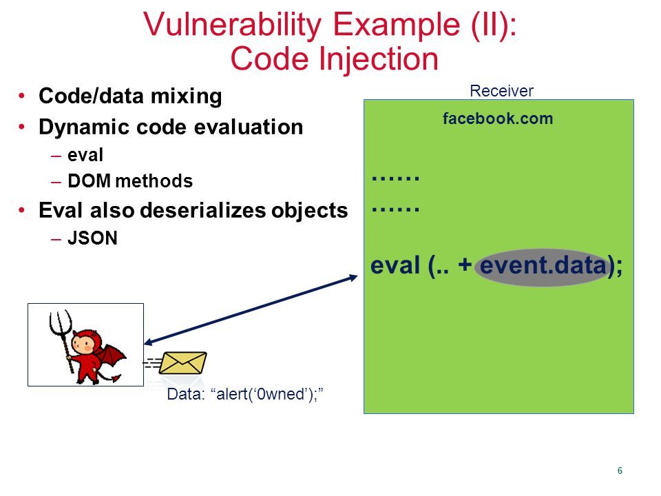6 Vulnerability Example (II): Code Injection Code/data mixing Dynamic code evaluation –eval –DOM methods Eval also deserializes objects –JSON Data: alert('0wned'); …… eval (..