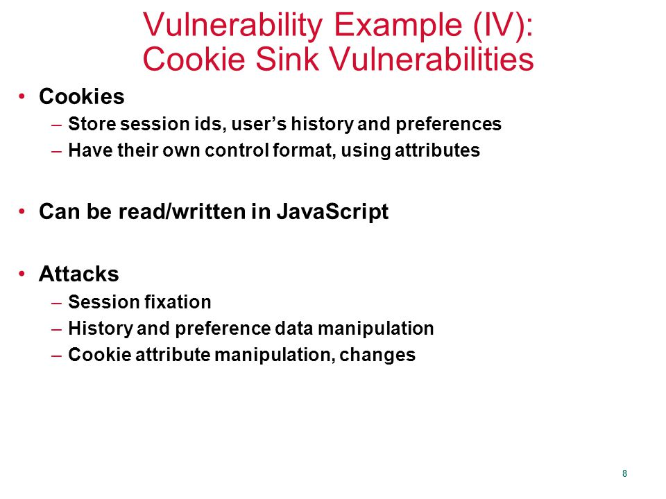 8 Vulnerability Example (IV): Cookie Sink Vulnerabilities Cookies –Store session ids, user's history and preferences –Have their own control format, using attributes Can be read/written in JavaScript Attacks –Session fixation –History and preference data manipulation –Cookie attribute manipulation, changes