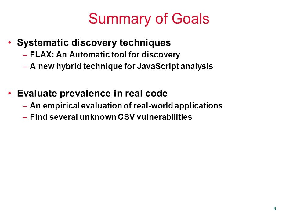 9 Summary of Goals Systematic discovery techniques –FLAX: An Automatic tool for discovery –A new hybrid technique for JavaScript analysis Evaluate prevalence in real code –An empirical evaluation of real-world applications –Find several unknown CSV vulnerabilities