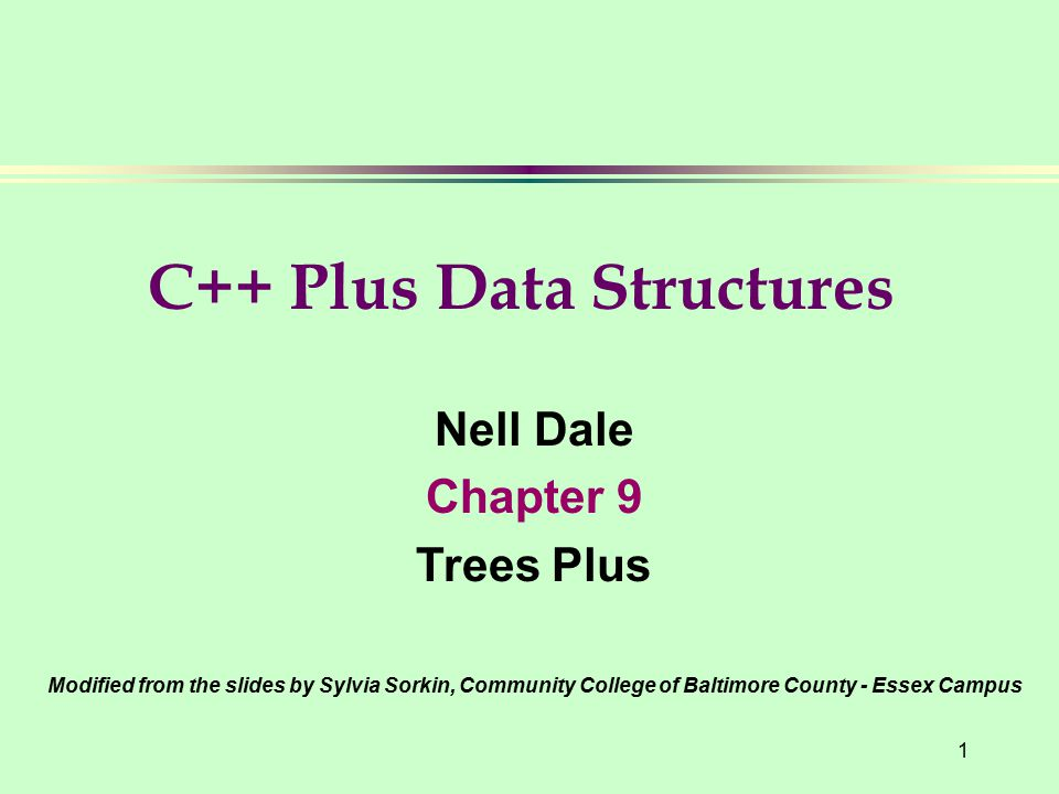 1 Nell Dale Chapter 9 Trees Plus Modified from the slides by Sylvia Sorkin, Community College of Baltimore County - Essex Campus C++ Plus Data Structures