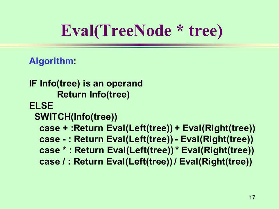 17 Eval(TreeNode * tree) Algorithm: IF Info(tree) is an operand Return Info(tree) ELSE SWITCH(Info(tree)) case + :Return Eval(Left(tree)) + Eval(Right(tree)) case - : Return Eval(Left(tree)) - Eval(Right(tree)) case * : Return Eval(Left(tree)) * Eval(Right(tree)) case / : Return Eval(Left(tree)) / Eval(Right(tree))