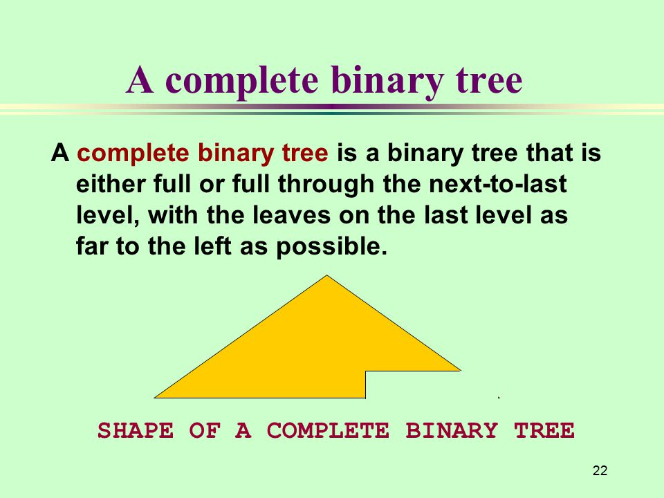 22 A complete binary tree A complete binary tree is a binary tree that is either full or full through the next-to-last level, with the leaves on the last level as far to the left as possible.