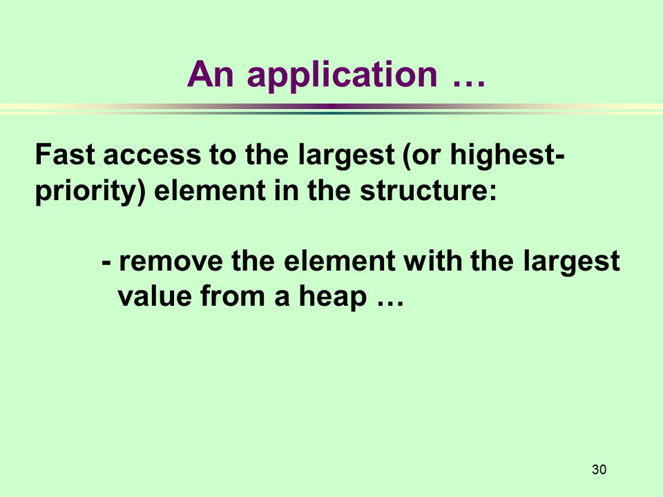 30 An application … Fast access to the largest (or highest- priority) element in the structure: - remove the element with the largest value from a heap …