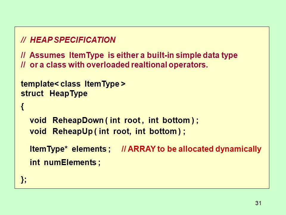 // HEAP SPECIFICATION // Assumes ItemType is either a built-in simple data type // or a class with overloaded realtional operators.
