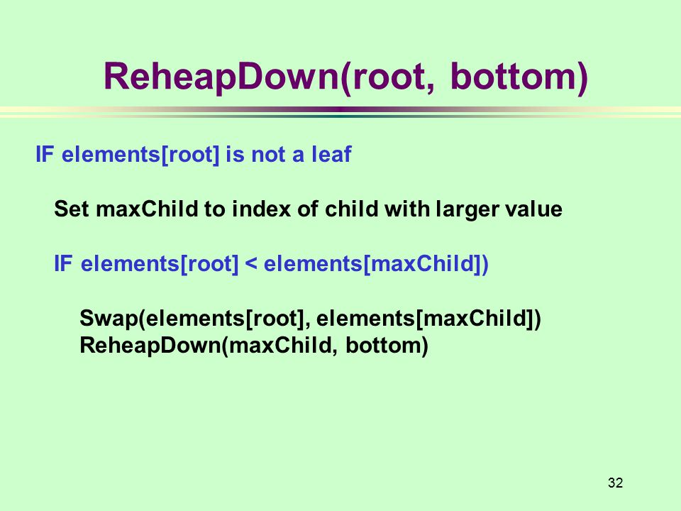 32 ReheapDown(root, bottom) IF elements[root] is not a leaf Set maxChild to index of child with larger value IF elements[root] < elements[maxChild]) S