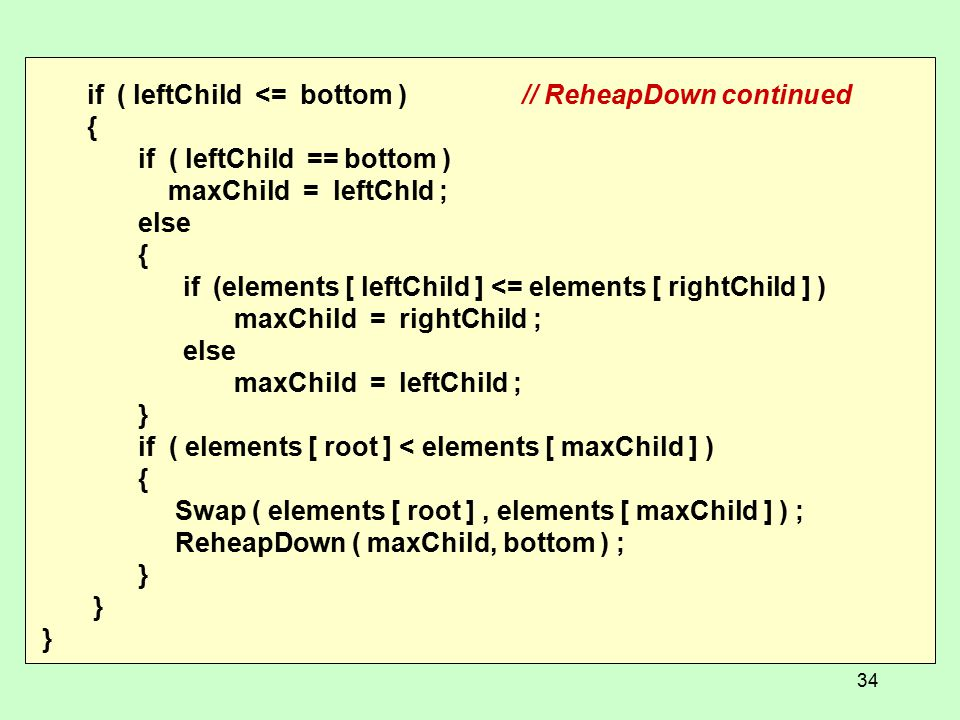 if ( leftChild <= bottom )// ReheapDown continued { if ( leftChild == bottom ) maxChild = leftChld ; else { if (elements [ leftChild ] <= elements [ rightChild ] ) maxChild = rightChild ; else maxChild = leftChild ; } if ( elements [ root ] < elements [ maxChild ] ) { Swap ( elements [ root ], elements [ maxChild ] ) ; ReheapDown ( maxChild, bottom ) ; } 34