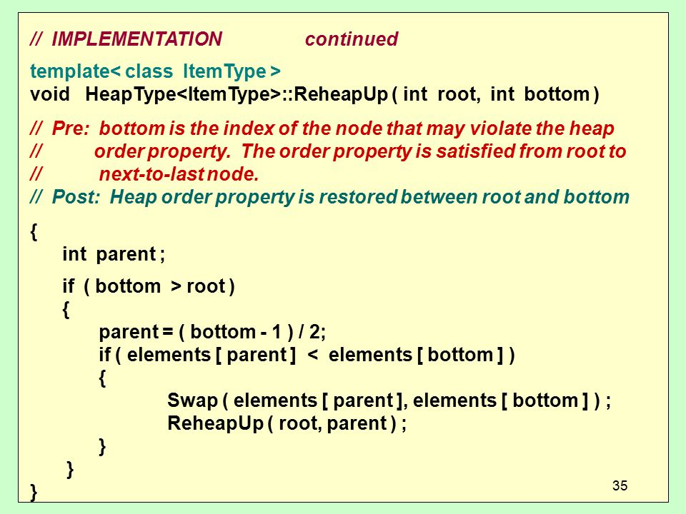 // IMPLEMENTATIONcontinued template void HeapType ::ReheapUp ( int root, int bottom ) // Pre: bottom is the index of the node that may violate the heap // order property.