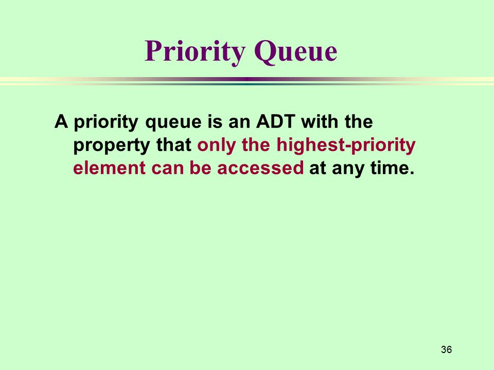36 Priority Queue A priority queue is an ADT with the property that only the highest-priority element can be accessed at any time.