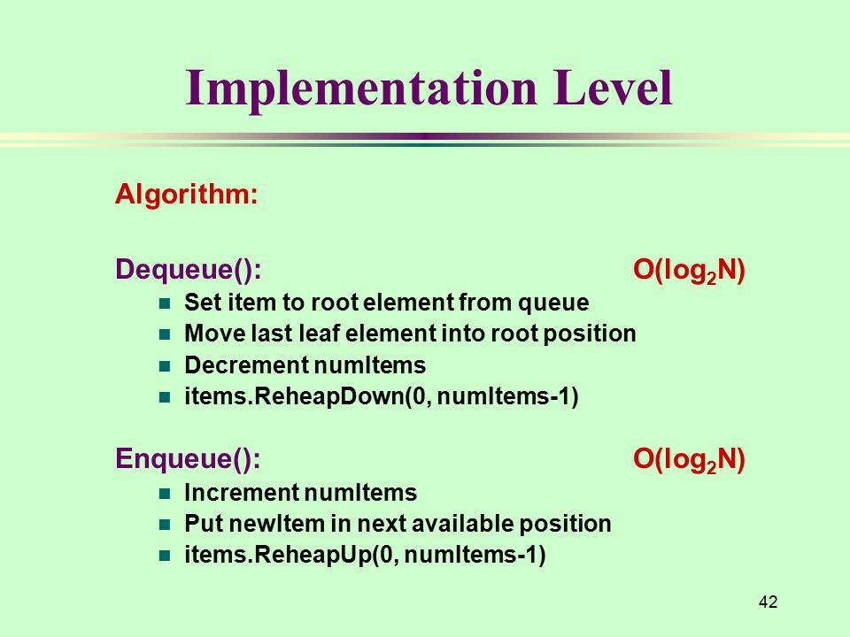 Implementation Level Algorithm: Dequeue(): O(log 2 N) n Set item to root element from queue n Move last leaf element into root position n Decrement numItems n items.ReheapDown(0, numItems-1) Enqueue(): O(log 2 N) n Increment numItems n Put newItem in next available position n items.ReheapUp(0, numItems-1) 42