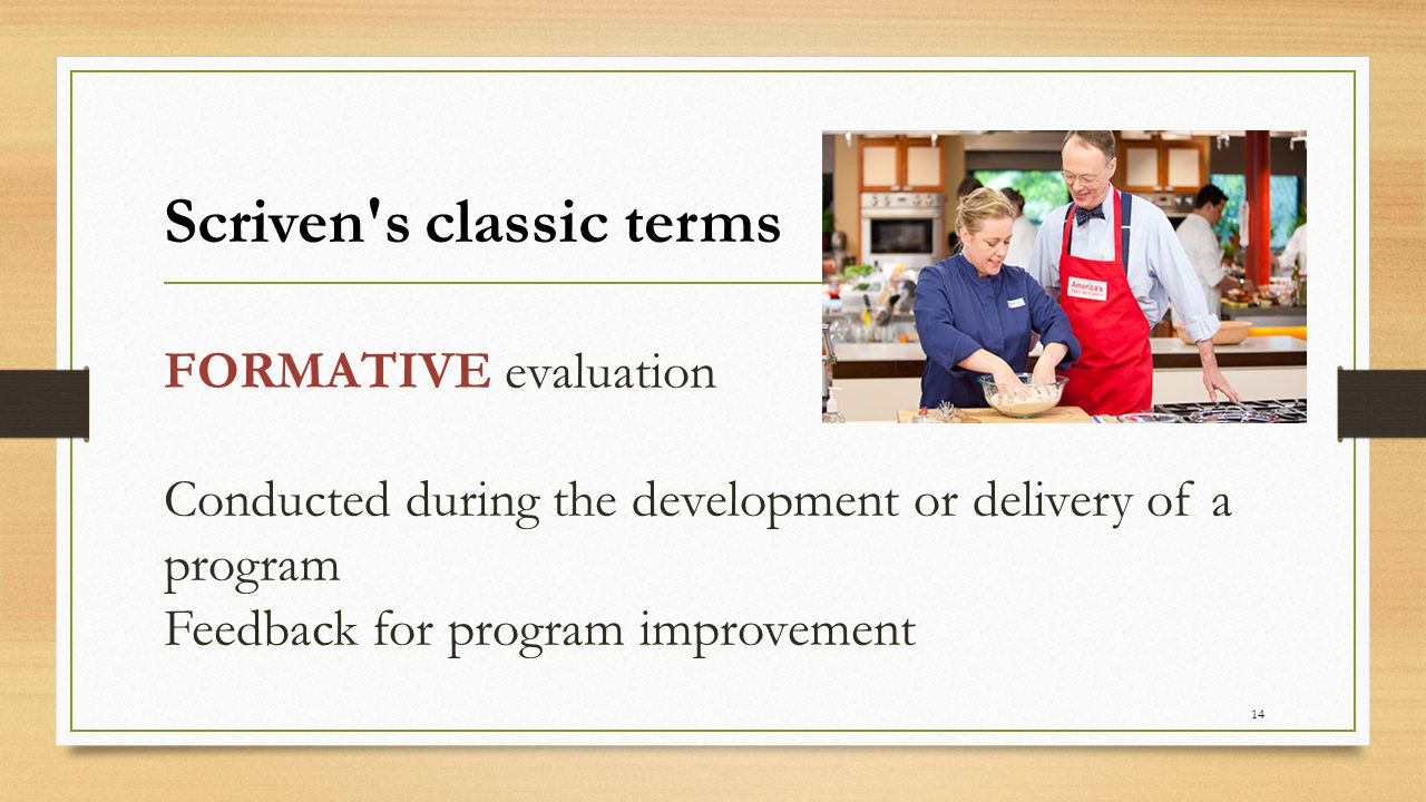 SUMMATIVE evaluation Typically done at the end of a project or project period Often done for other users or for accountability purposes 15 Scriven s classic terms